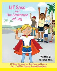 Lil' Sass and The Adventure of JoyLil' Sass Explores her Emotions and Learns that it's OK to Express Joy and Happiness【電子書籍】[ Christie Mann ]