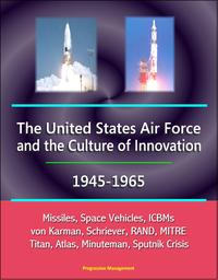 The United States Air Force and the Culture of Innovation, 1945-1965: Missiles, Space Vehicles, ICBMs, von Karman, Schriever, RAND, MITRE, Titan, Atlas, Minuteman, Sputnik Crisis【電子書籍】[ Progressive Management ]