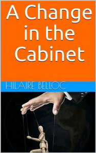 A Change in the Cabinet【電子書籍】[ Hilaire Belloc ]