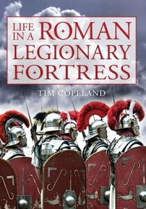 Life in a Roman Legionary Fortress【電子書籍】[ Tim Copeland ]