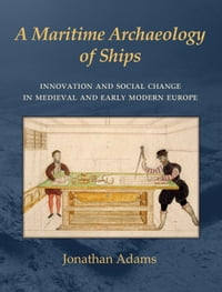 A Maritime Archaeology of ShipsInnovation and Social Change in Late Medieval and Early Modern Europe【電子書籍】[ J. R. Adams ]