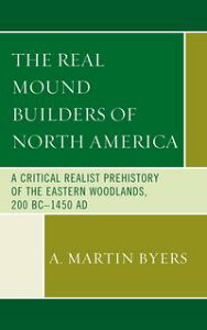 The Real Mound Builders of North AmericaA Critical Realist Prehistory of the Eastern Woodlands, 200 BC?1450 AD【電子書籍】[ A. Martin Byers ]