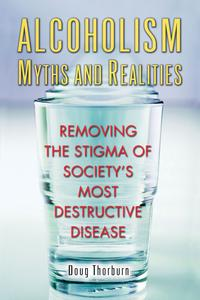Alcoholism Myths and RealitiesRemoving the Stigma of Society's Most Destructive Disease【電子書籍】[ Doug Thorburn ]