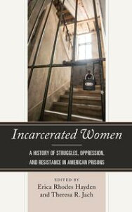 Incarcerated WomenA History of Struggles, Oppression, and Resistance in American Prisons【電子書籍】[ Telisha Dionne Bailey ]