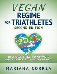 Vegan Regime for Triathletes Second Edition - Enjoy Amazing Triathlon Workouts and Vegan Recipes to Nourish Your Body【電子書籍】[ Mariana Correa ]