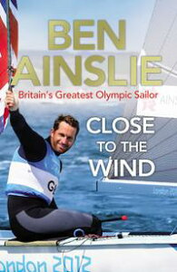 Ben Ainslie: Close to the WindBritain's Greatest Olympic Sailor【電子書籍】[ Ben Ainslie ]