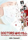 Doctors Who Kill: The Stories of 7 Doctors Convicted of Murder【電子書籍】[ John Summit ]