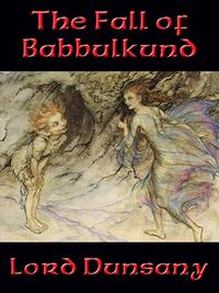 The Fall of Babbulkund【電子書籍】[ Lord Dunsany ]