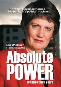 Absolute PowerThe Helen Clark Years: the compelling unauthorised biography of a political machine【電子書籍】[ Ian Wishart ]
