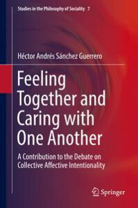 Feeling Together and Caring with One AnotherA Contribution to the Debate on Collective Affective Intentionality【電子書籍】[ H?ctor Andr?s S?nchez Guerrero ]