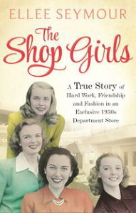 The Shop GirlsA True Story of Hard Work, Friendship and Fashion in an Exclusive 1950s Department Store【電子書籍】[ Ellee Seymour ]