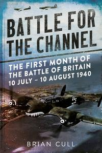 Battle for the ChannelThe First Month of the Battle of Britain 10 July-10 August 1940【電子書籍】[ Brian Cull ]