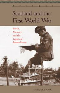 Scotland and the First World WarMyth, Memory, and the Legacy of Bannockburn【電子書籍】[ Fran Brearton ]