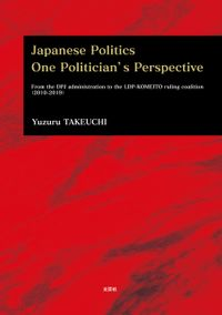 Japanese Politics One Politician's Perspective From the DPJ administration to the LDPーKOMEITO ruling coalition(2010ー2019)【電子書籍】[ Yuzuru TAKEUCHI ]
