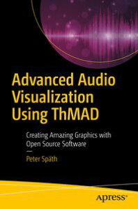 Advanced Audio Visualization Using ThMADCreating Amazing Graphics with Open Source Software【電子書籍】[ Peter Sp?th ]