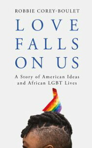 Love Falls On UsA Story of American Ideas and African LGBT Lives【電子書籍】[ Robbie Corey-Boulet ]