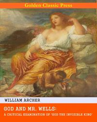 God and Mr. Wells: A Critical Examination of 'God the Invisible King'【電子書籍】[ William Archer ]