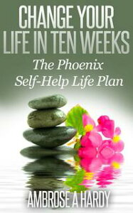 Change Your Life In Ten Weeks: The Phoenix Self-Help Life Plan【電子書籍】[ Ambrose Hardy ]