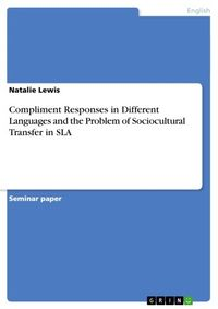 Compliment Responses in Different Languages and the Problem of Sociocultural Transfer in SLA【電子書籍】[ Natalie Lewis ]