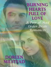 Burning Hearts Full of Love: A Pair of Mail Order Bride Romances【電子書籍】[ Doreen Milstead ]