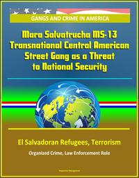 Gangs and Crime in America: Mara Salvatrucha MS-13 Transnational Central American Street Gang as a Threat to National Security, El Salvadoran Refugees, Terrorism, Organized Crime, Law Enforcement Role【電子書籍】[ Progressive Management ]