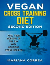 Vegan Cross Training Diet Second Edition - Fuel Your Workout of the Day With Delicious Vegan Recipes【電子書籍】[ Mariana Correa ]