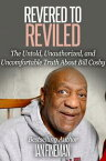 Revered to Reviled: The Untold, Unauthorized, and Uncomfortable Truth About Bill Cosby【電子書籍】[ Ian Fineman ]