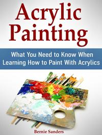 Acrylic Painting: What You Need to Know When Learning How to Paint With Acrylics【電子書籍】[ Bernie Sanders ]