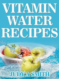 Vitamin Water Recipes: Stay Healthy and Hydrated With Homemade Vitamin Water!!【電子書籍】[ Judy A Smith ]