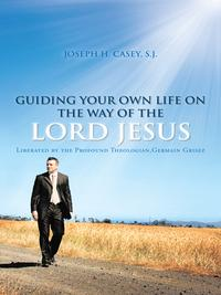 Guiding Your Own Life on the Way of the Lord JesusLiberated by the Profound Theologian,Germain Grisez【電子書籍】[ Joseph H. Casey ]