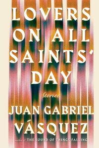 Lovers on All Saints' DayStories【電子書籍】[ Juan Gabriel Vasquez ]