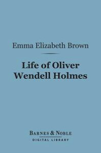 Life of Oliver Wendell Holmes (Barnes & Noble Digital Library)【電子書籍】[ Emma Elizabeth Brown ]