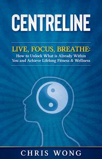 CENTRELINELive, Focuse, Breathe: How to Unlock What is Already Within You and Achieve Lifelong Fitness & Wellness【電子書籍】[ Christopher Wong ]