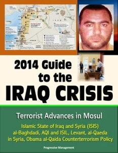 2014 Guide to the Iraq Crisis: Terrorist Advances in Mosul, Islamic State of Iraq and Syria (ISIS), al-Baghdadi, AQI and ISIL, Levant, al-Qaeda in Syria, Obama al-Qaida Counterterrorism Policy【電子書籍】[ Progressive Management ]