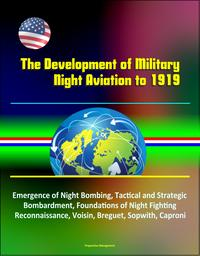 The Development of Military Night Aviation to 1919: Emergence of Night Bombing, Tactical and Strategic Bombardment, Foundations of Night Fighting, Reconnaissance, Voisin, Breguet, Sopwith, Caproni【電子書籍】[ Progressive Management ]