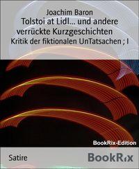 Tolstoi at Lidl... und andere verr?ckte KurzgeschichtenKritik der fiktionalen UnTatsachen ; I【電子書籍】[ Joachim Baron ]
