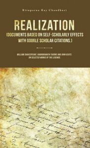 Realization (Documents Based on Self-Scholarly Effects with Google Scholar Citations.)William Shakespeare, Rabindranath Tagore and John Keats: on Selected Works of the Legends.【電子書籍】[ Rituparna Ray Chaudhuri ]