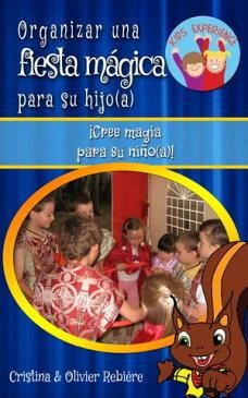 Organizar una fiesta m?gica para su hijo(a)?Cree magia para su ni?o(a)!【電子書籍】[ Cristina Rebiere ]