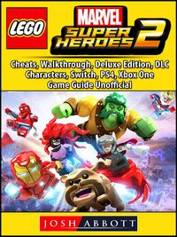 Lego Marvel Super Heroes 2, Cheats, Walkthrough, Deluxe Edition, DLC, Characters, Switch, PS4, Xbox One, Game Guide Unofficial【電子書籍】[ Josh Abbott ]