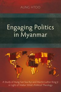 Engaging Politics in MyanmarA Study of Aung San Suu Kyi and Martin Luther King Jr in Light of Walter Wink's Political Theology【電子書籍】[ Aung Htoo ]