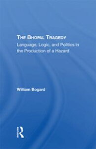 The Bhopal TragedyLanguage, Logic, And Politics In The Production Of A Hazard【電子書籍】[ William Bogard ]