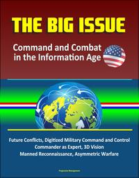 The Big Issue: Command and Combat in the Information Age - Future Conflicts, Digitized Military Command and Control, Commander as Expert, 3D Vision, Manned Reconnaissance, Asymmetric Warfare【電子書籍】[ Progressive Management ]