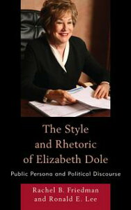 The Style and Rhetoric of Elizabeth DolePublic Persona and Political Discourse【電子書籍】[ Rachel B. Friedman ]