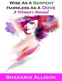 Wise As a Serpent, Harmless As a Dove: A Woman's Manual【電子書籍】[ Shadaria Allison ]