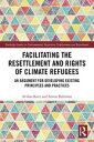 Facilitating the Resettlement and Rights of Climate RefugeesAn Argument for Developing Existing Principles and Practices【電子書籍】[ Avidan Kent ]