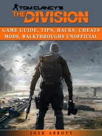 Tom Clancys the Division Game Guide, Tips, Hacks, Cheats Mods, Walkthroughs Unofficial【電子書籍】[ Josh Abbott ]