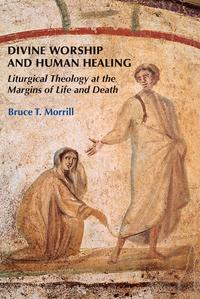 Divine Worship and Human HealingLiturgical Theology at the Margins of Life and Death【電子書籍】[ Bruce T. Morrill SJ ]