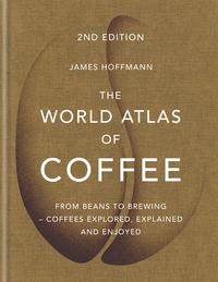 The World Atlas of CoffeeFrom beans to brewing - coffees explored, explained and enjoyed【電子書籍】[ James Hoffmann ]
