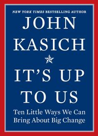 It's Up to UsTen Little Ways We Can Bring About Big Change【電子書籍】[ John Kasich ]