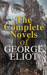 The Complete Novels of George EliotMiddlemarch, Adam Bede, The Mill on the Floss, Silas Marner, Romola, Felix Holt & Daniel Deronda (With a Biography)【電子書籍】[ George Eliot ]